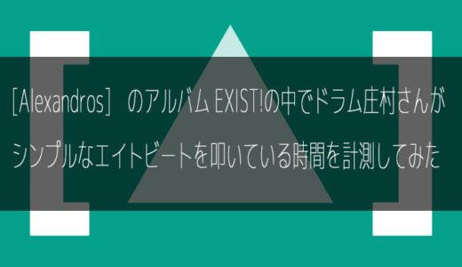 [Alexandros]のアルバムEXIST!の中でドラムの庄村さんがシンプルなエイトビートを叩いている時間を勝手に計測してみた